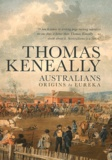 Thomas Keneally - Australians - Volume 1, Origins to Eureka.