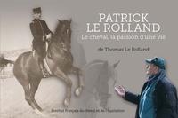 Thomas Le Rolland - Patrick Le Rolland - Le cheval, la passion d'une vie.