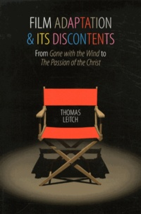 Thomas Leitch - Film Adaptation and Its Discontents - From Gone with the Wind to The Passion of the Christ.