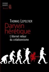Thomas Lepeltier - Darwin hérétique - L'éternel retour du créationnisme.