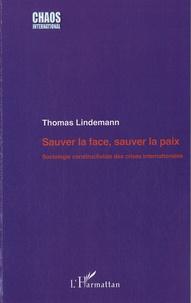 Thomas Lindemann - Sauver la face, sauver la paix - Sociologie constructive des crises internationales.