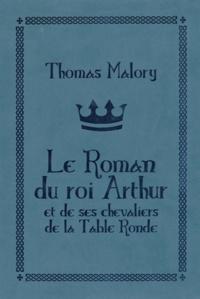 Thomas Malory - Le roman du roi Arthur et de ses chevaliers de la Table ronde.