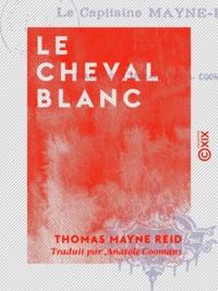 Thomas Mayne Reid et Anatole Coomans - Le Cheval blanc.