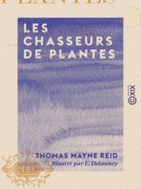 Thomas Mayne Reid et E. Delauney - Les Chasseurs de plantes.