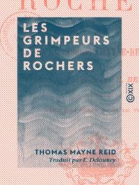 Thomas Mayne Reid et E. Delauney - Les Grimpeurs de rochers.