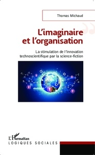 Thomas Michaud - L'imaginaire et l'organisation - La stimulation de l'innovation technoscientifique par la science-fiction.