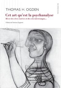 Thomas Ogden et Florence Guignard - Cet art de la psychanalyse - Rêver des rêves inrêvés et des pleurs interrompus.