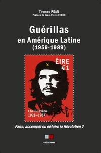 Thomas Pean - Guérillas en Amérique Latine (1959-1989) - Faire, accomplir ou défaire la révolution.