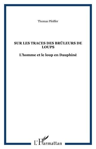 Thomas Pfeiffer - Sur les traces des Brûleurs de loups - L'homme et le loup en Dauphiné.