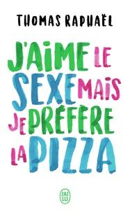 Thomas Raphaël - J'aime le sexe mais je préfère la pizza.