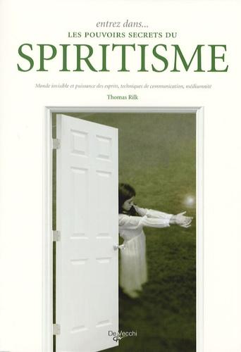 Thomas Rilk - Entrez dans... les pouvoirs secrets du spiritisme - Monde invisible et puissance des esprits, techniques de communication, médiumnité.