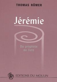 Thomas Römer - Jérémie. - Du prophète au livre.