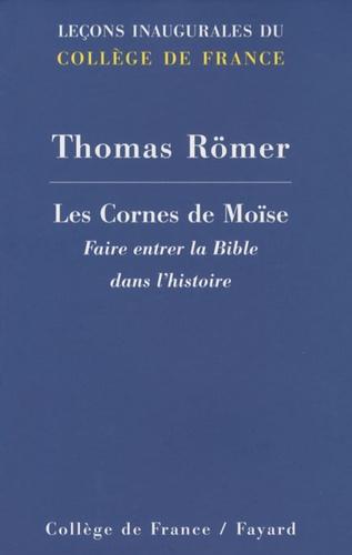Thomas Römer - Les Cornes de Moïse - Faire entrer la Bible dans l'histoire.