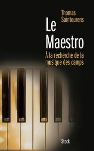 Thomas Saintourens - Le Maestro - A la recherche de la musique des camps (1933-1945).