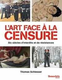 Thomas Schlesser - L'art face à la censure - Six siècles d'interdits et de résistances.