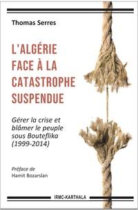 Thomas Serres - L'Algérie face à la catastrophe suspendue - Gérer la crise et blâmer le peuple sous Bouteflika (1999-2014).