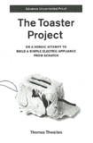 Thomas Thwaites - The Toaster Project - Or a Heroic Attempt to Build a Simple Electric Appliance from Scratch.