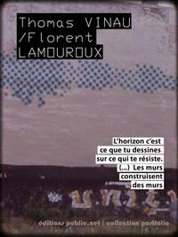 """Thomas Vinau et Florent Lamouroux - Les murs - """"""""L'horizon, c'est ce que tu dessines sur ce qui te résiste –les murs construisent des murs.""""""""."""