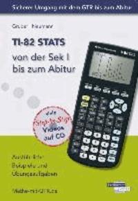 TI-82 STATS von der Sek I bis zum Abitur - Ausführliche Beispiele und Übungsaufgaben. Mit vielen Step-by-Step Videos auf CD.