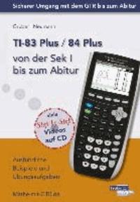 TI-83 Plus / TI-84 Plus von der Sek I bis zum Abitur - Ausführliche Beispiele und Übungsaufgaben. Mit vielen Step-by-Step Videos auf CD.
