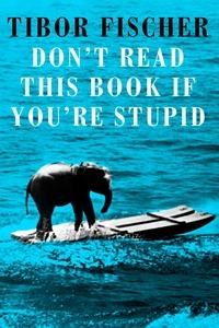 Tibor Fischer - Don't Read This Book If You're Stupid.