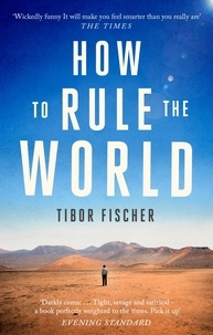 Tibor Fischer - How to Rule the World.