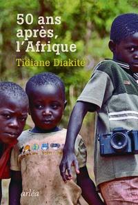 Tidiane Diakité - Cinquante après, l'Afrique.