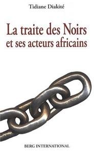 Tidiane Diakité - La traite des Noirs et ses acteurs africains - Du XVe siècle au XIXe siècle.