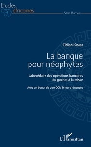 La banque pour néophytes- L'abécédaire des opérations bancaires du guichet à la caisse - Tidiani Sidibé |
