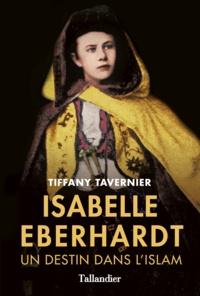 Tiffany Tavernier - Isabelle Eberhardt - Un destin dans l'islam.