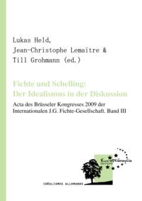 Till Grohmann et Lukas Held - Fichte und Schelling: Der Idealismus in der Diskussion. Volume III - Acta des Brüsseler Kongresses 2009 der Internationalen J.G. Fichte-Gesellschaft.