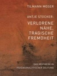 Tilmann Moser/Antje Stocker – Verlorene Nähe, tragische Fremdheit - Das Spätwerk in psychoanalytischer Deutung.
