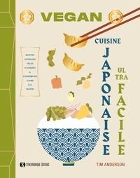 Tim Anderson - Vegan cuisine japonaise ultra facile - Recettes japonaises vegan classiques & d'aujourd'hui à faire à la maison.