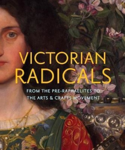 Tim Barringer - Victorian radicals - From the pre-Raphaelites to the arts & crafts movement.