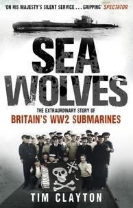 Tim Clayton - Sea Wolves - The Extraordinary Story of Britain's WW2 Submarines.