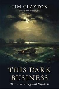 Tim Clayton - This Dark Business : the Secret War against Napoleon.