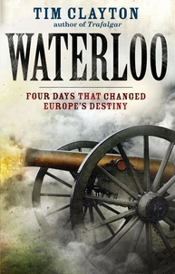Tim Clayton - Waterloo - Four Days that Changed Europe's Destiny.