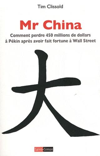 Tim Clissold - Mr China - Comment perdre 450 millions de dollars à Pékin après avoir fait fortune à Wall Street.
