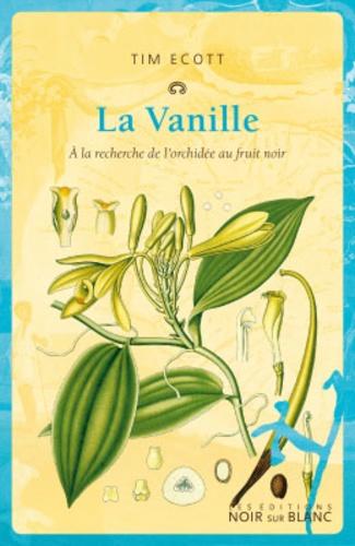 Tim Ecott - La vanille - A la recherche de l'orchidée au fruit noir.
