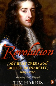 Tim Harris - Revolution - The Great Crisis of the British Monarchy, 1685-1720.