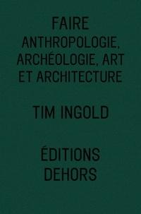 Tim Ingold - Faire - Anthropologie, archéologie, art et architecture.