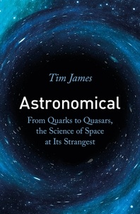 Tim James - Astronomical - From Quarks to Quasars, the Science of Space at its Strangest.
