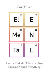 Tim James - Elemental - How the Periodic Table Can Now Explain (Nearly) Everything.