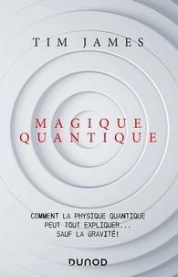 Tim James - Magique quantique - Comment la physique quantique peut tout expliquer ... sauf la gravité.