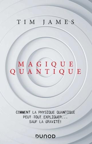 Magique quantique. Comment la physique quantique peut tout expliquer ... sauf la gravité