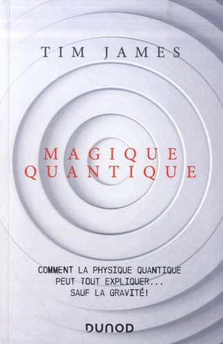 Magique quantique. Comment la physique quantique peut tout expliquer... sauf la gravité !