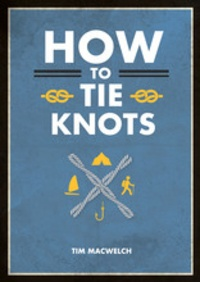 Tim MacWelch - How to tie knots - Practical advice for tying more than 50 essential knots.
