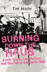 Tim Mohr - Burning Down The Haus - Punk Rock, Revolution and the Fall of the Berlin Wall.