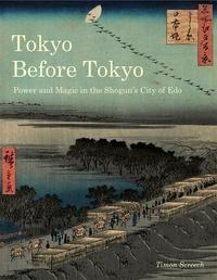 Timon Screech - Tokyo Before Tokyo - Power and Magic in the Shogun's City of Edo.
