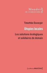 Timothée Duverger - Utopies locales - Les solutions écologiques et solidaires de demain.